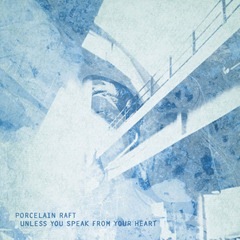 Procelain Raft _ Unless_You_Speak_From_Your_Heart_